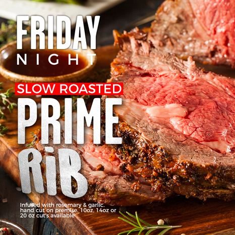 Friday Night - Slow Roasted Prime Rib - Infused with rosemary & garlic, handcut on premise, 10oz, 14oz, and 20oz cuts available